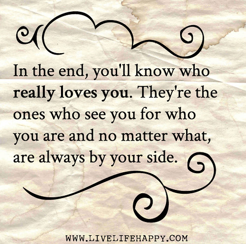 In the end, you'll know who really loves you. They're the ones who see you for who you are and no matter what, are always by your side.