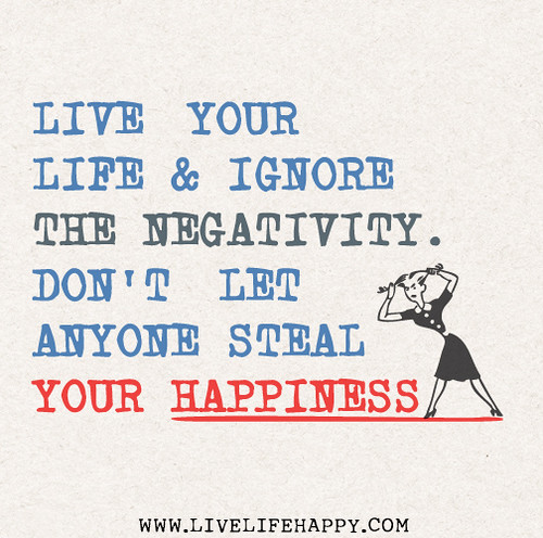 Live your life and ignore the negativity. Don't let anyone steal your happiness.