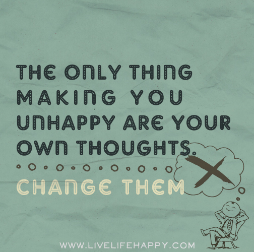 The only thing making you unhappy are your own thoughts. Change them.