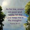"""As for me, since I am poor and needy, let the Lord keep me in His thoughts"" (Psalms ‭40:17‬). You are never out of His thoughts!"