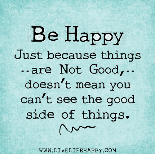 Be happy. Just because things are not good, doesn't mean you can't see the good side of things.