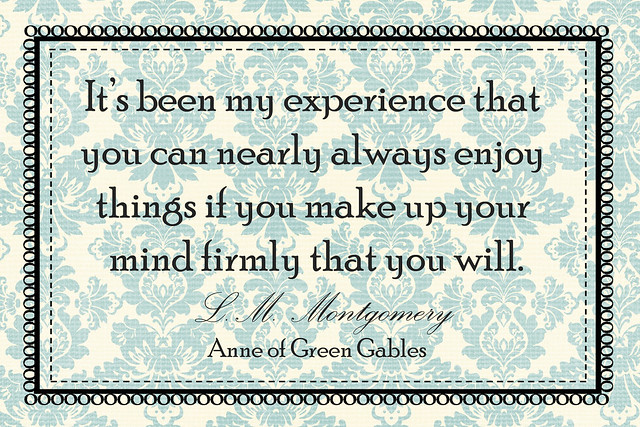It's been my experience that you can nearly always enjoy things if you make up your mind firmly that you will. L.M. Montgomery Anne of Green Gables