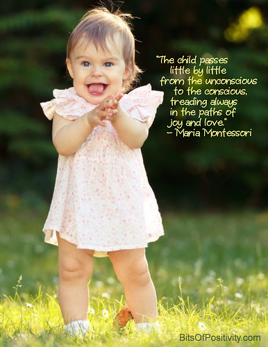 """The child passes little by little from the unconscious to the conscious, treading always in the paths of joy and love."" Maria Montessori"