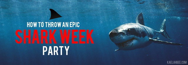 How To Throw An Epic Shark Week Party - Kaelah Bee