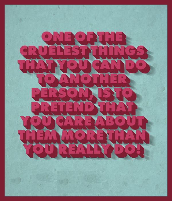 One-of-the-cruelest-things-that-you-can-do-to-another-person-is-to-pretend-that-you-care-about-them-more-than-you-really-do!