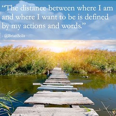 """The distance between where I am and where I want to be is defined by my actions and words."""