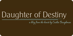 Daughter of Destiny | A Blog from the Heart by Caitlin Baughman