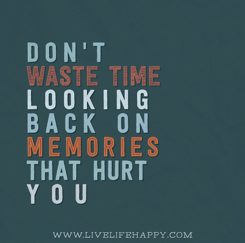 Memories Coming Back Quotes: Don't Waste Time Looking Back On Memories That Hurt You