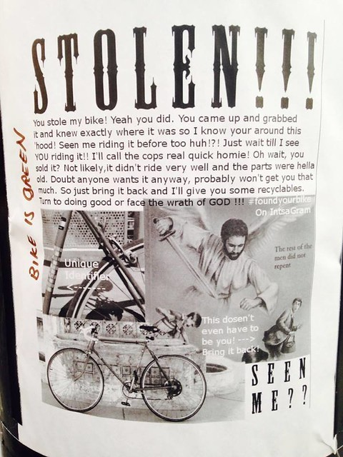 Stolen!!! You stole my bike! Yeah you did. You came up and grabbed it and knew exactly where it was so I know your (sic) around this 'hood! Seen me riding it before too huh!?! Just wait till (sic) I see YOU riding it! I'll call the cops real quick homie! Oh wait, you sold it? Not likely, it didn't ride very well and the parts were hella old. Doubt anyone wants it anyway, probably won't get you that much. So just bring it back and I'll give you some recyclables. Turn to doing good or face the wrath of GOD!!!
