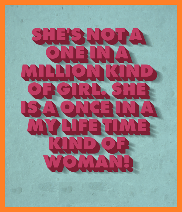 She's not a one in a million kind of girl. She is a once in a my life time kind of woman!,quote BrianMc)