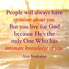 """People will always have opinions about you. But you live for God because He's the only One Who has intimate knowledge of you."" —Ann Voskamp"