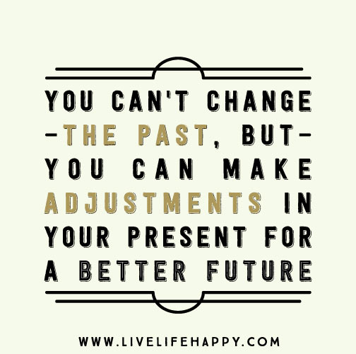 You Cant Change The Past But You Can Make Adjustments In Your