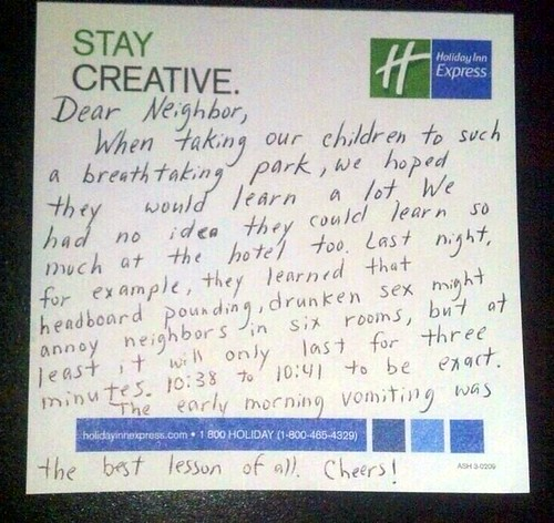 Dear neighbors, When taking our children to such a breathtaking park, we hoped they would learn a lot. We had no idea they could learn so much at the hotel too. Last night, for example, they learned that headboard pounding, drunken sex might annoy neighbors in six rooms, but at least it will only last three minutes. 10:38 to 10:41 to be exact. The early morning vomiting was the best lesson of all. Cheers!