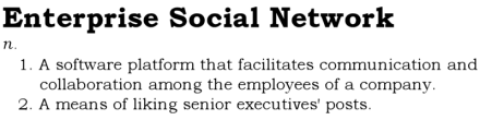 Enterprise Social Network, n. 1. A software platform that facilitates communication and collaboration among the employees of a company. 2. A means of liking senior executives' posts.