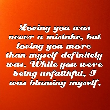 Loving you was never a mistake, but loving you more than myself definitely was. While you were being unfaithful, I was blaming myself, unfaithful quote by BrianMc