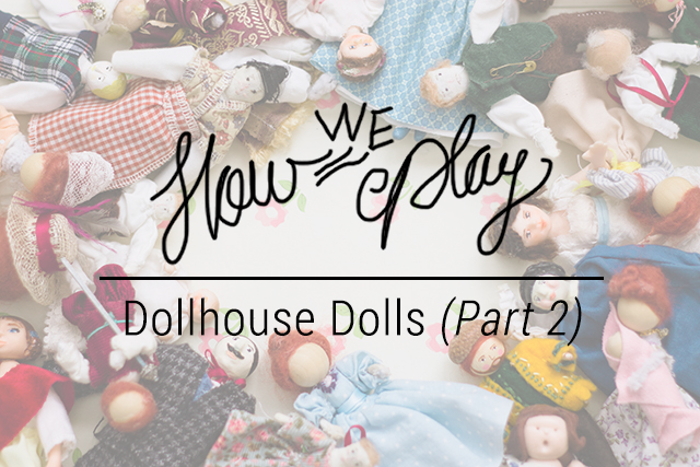 How We Play // Dollhouse Dolls (Pt. 2)