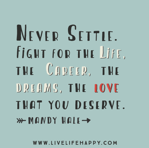 Never settle. Fight for the life, the career, the dreams, the love that you deserve. - Mandy Hale