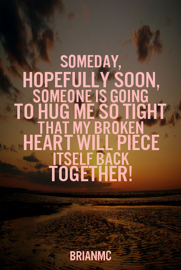 Someday, hopefully soon, someone is going to hug me so tight that my broken heart will piece itself back together, quote by BrianMc