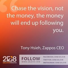 'Chase the vision, not the money, the money will end up following you.' - Tony Hsieh, Zappos CEO