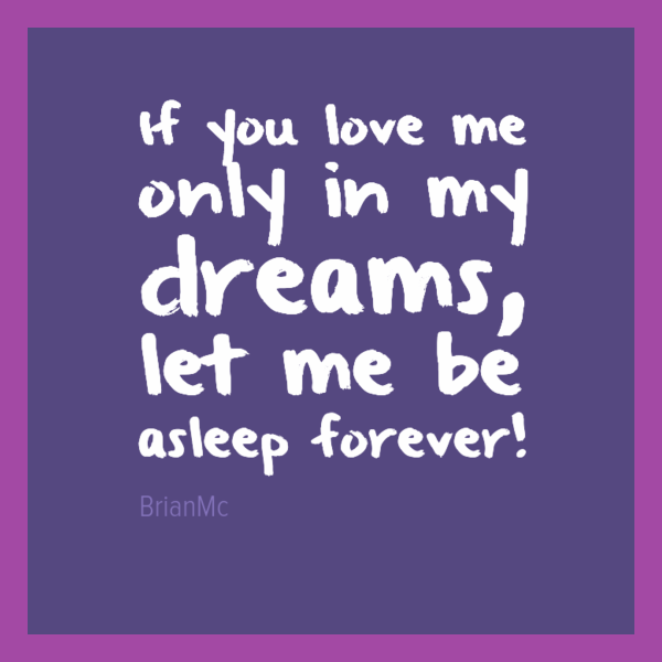 If you love me only in my dreams let me be asleep forever BrianMc quote