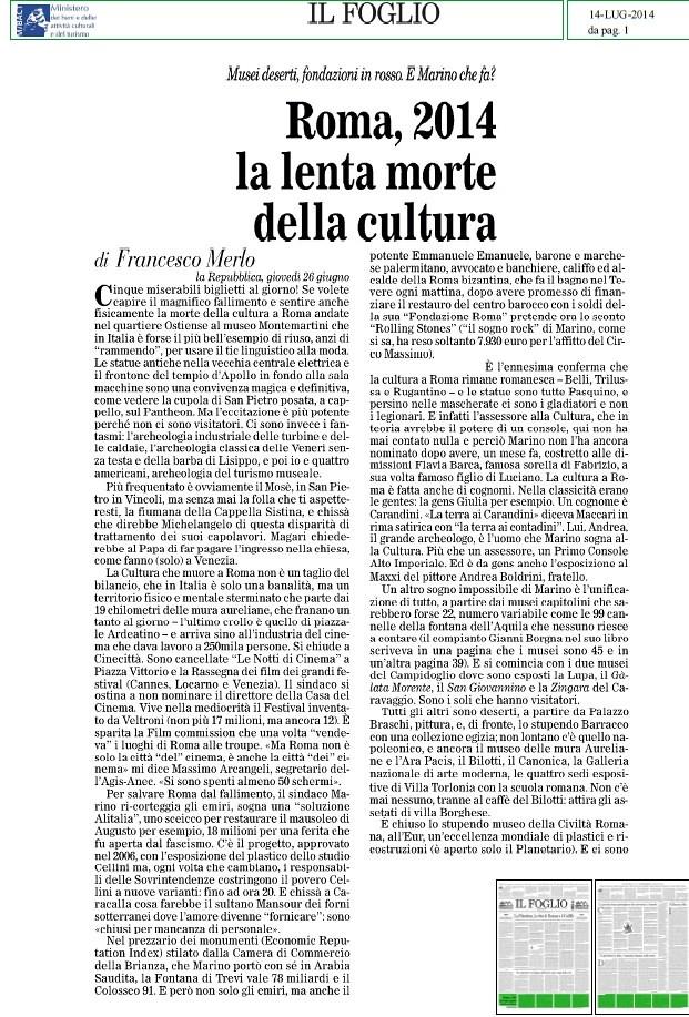 ROMA ARCHEOLOGIA e BENI CULTURALI: ROMA, 2014 la lente morte della cultura - Musei deserti, fondazioni in rosso. E Marino che fa?, IL FOGLIO  (14|07|2014), p. 1 [ = La Rep. 26|06|2014].