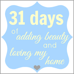 31 Days of Adding Beauty and Loving My Home