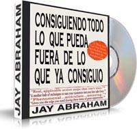 Consiguiendo Todo lo que Pueda Fuera de lo que ya Consiguió - Jay Abraham