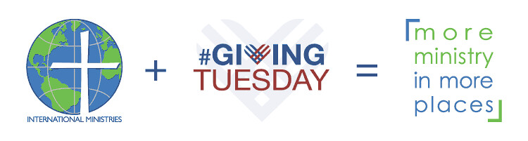 International Ministries plus Giving Tuesday equals more ministry in more places