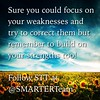 Sure you could focus on your weaknesses and try to correct them but remember to build on your strengths too!