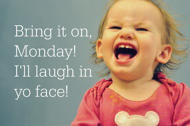 laugh in yo face, monday